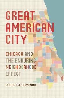 Great American Cities : Chicago and the Enduring Neighborhood Eff